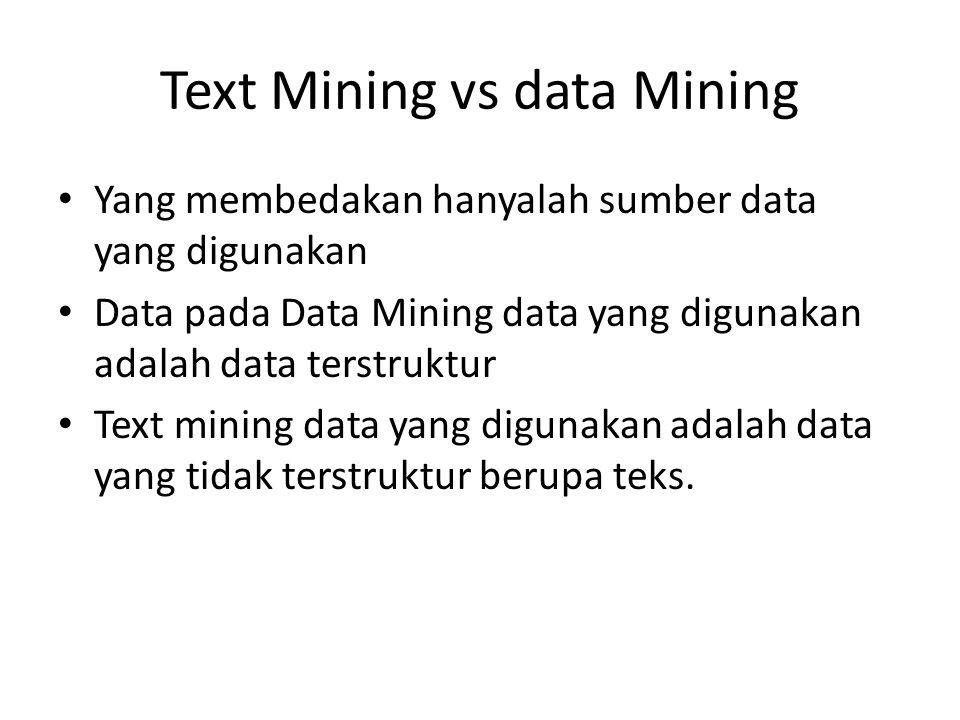 Text Mining vs data Mining Yang membedakan hanyalah sumber data yang digunakan Data pada Data Mining data yang digunakan adalah data terstruktur Text mining data yang digunakan adalah data yang tidak terstruktur berupa teks.