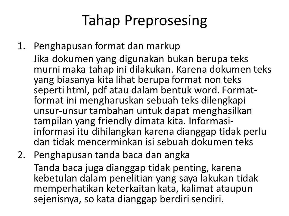 Tahap Preprosesing 1.Penghapusan format dan markup Jika dokumen yang digunakan bukan berupa teks murni maka tahap ini dilakukan. Karena dokumen teks y