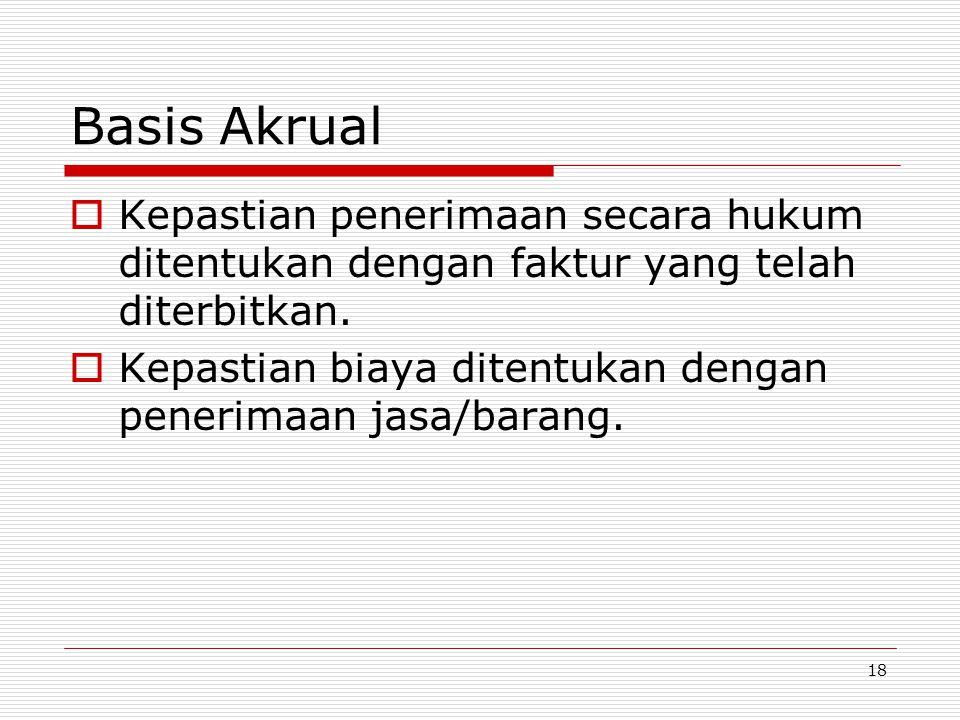 18 Basis Akrual  Kepastian penerimaan secara hukum ditentukan dengan faktur yang telah diterbitkan.  Kepastian biaya ditentukan dengan penerimaan ja
