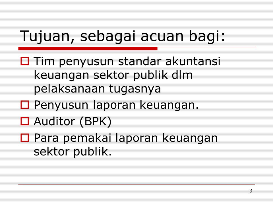3 Tujuan, sebagai acuan bagi:  Tim penyusun standar akuntansi keuangan sektor publik dlm pelaksanaan tugasnya  Penyusun laporan keuangan.  Auditor