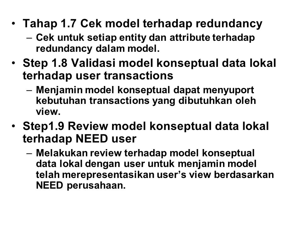 Tahap 1.7 Cek model terhadap redundancy –Cek untuk setiap entity dan attribute terhadap redundancy dalam model. Step 1.8 Validasi model konseptual dat