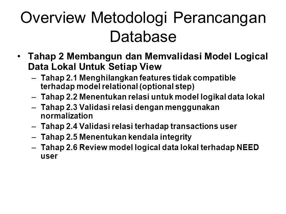 Overview Metodologi Perancangan Database Tahap 3 Membangun dan Memvalidasi Model Logikal Data Global –Tahap 3.1 Merge model logikal data lokal kedalam model logikal data global –Tahap 3.2 Memvalidasi model logical data global –Tahap 3.3 Cek model terhadap future growth –Tahap 3.4 Review model logical data global terhadap NEED user
