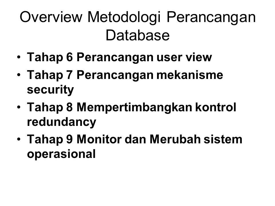 Overview Metodologi Perancangan Database Tahap 6 Perancangan user view Tahap 7 Perancangan mekanisme security Tahap 8 Mempertimbangkan kontrol redunda