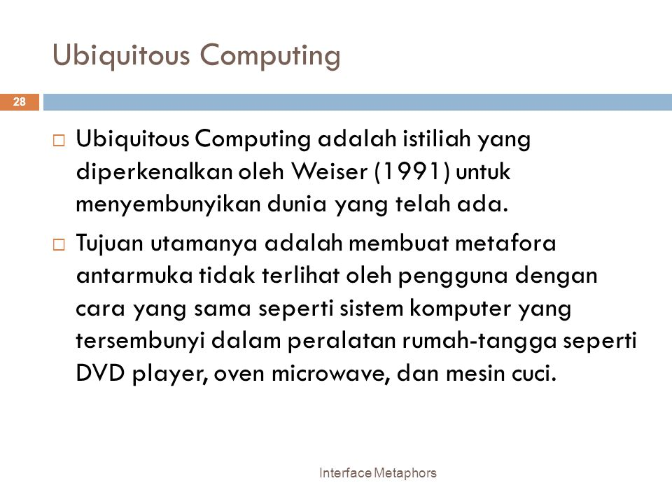 Ubiquitous Computing Interface Metaphors 28  Ubiquitous Computing adalah istiliah yang diperkenalkan oleh Weiser (1991) untuk menyembunyikan dunia yang telah ada.