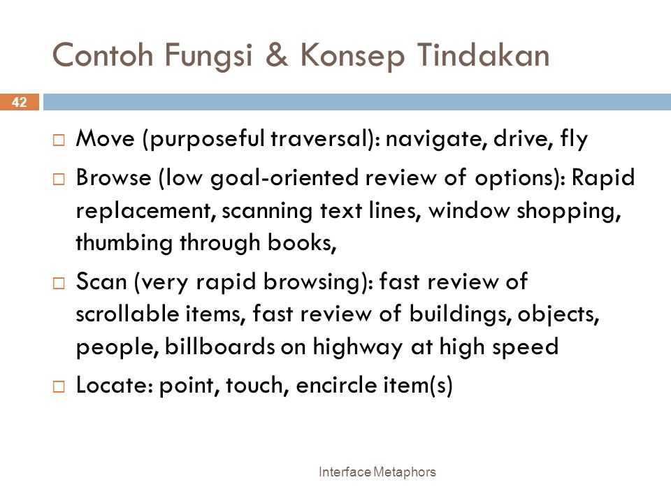 Contoh Fungsi & Konsep Tindakan Interface Metaphors 42  Move (purposeful traversal): navigate, drive, fly  Browse (low goal-oriented review of options): Rapid replacement, scanning text lines, window shopping, thumbing through books,  Scan (very rapid browsing): fast review of scrollable items, fast review of buildings, objects, people, billboards on highway at high speed  Locate: point, touch, encircle item(s)