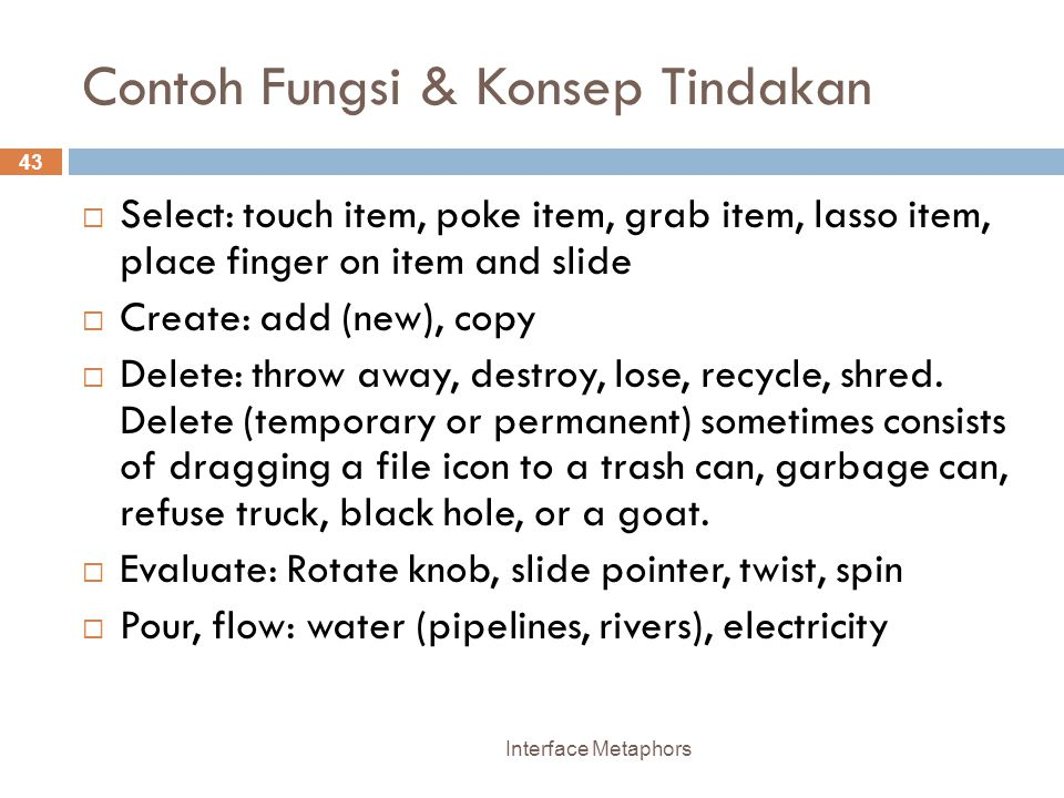 Contoh Fungsi & Konsep Tindakan Interface Metaphors 43  Select: touch item, poke item, grab item, lasso item, place finger on item and slide  Create: add (new), copy  Delete: throw away, destroy, lose, recycle, shred.