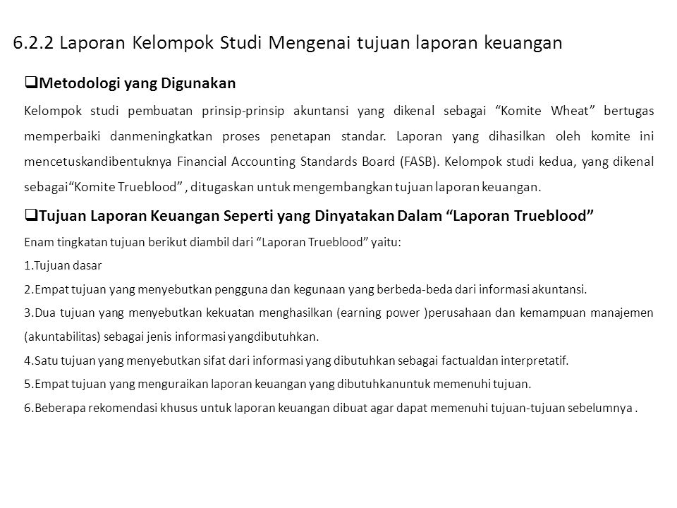6.2.2 Laporan Kelompok Studi Mengenai tujuan laporan keuangan  Metodologi yang Digunakan Kelompok studi pembuatan prinsip-prinsip akuntansi yang dikenal sebagai Komite Wheat bertugas memperbaiki danmeningkatkan proses penetapan standar.