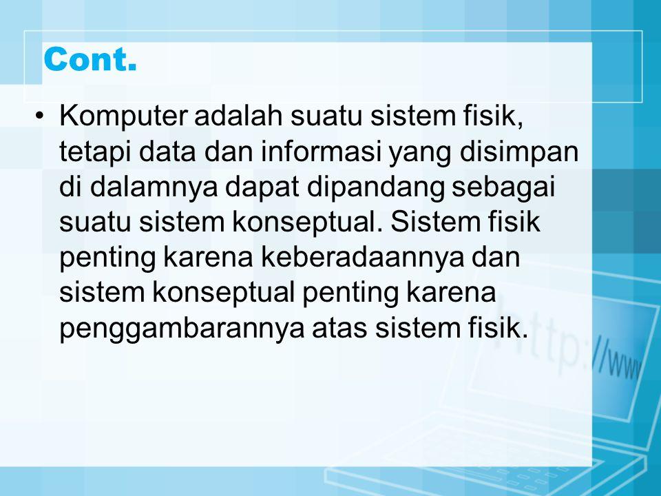 Cont. Komputer adalah suatu sistem fisik, tetapi data dan informasi yang disimpan di dalamnya dapat dipandang sebagai suatu sistem konseptual. Sistem