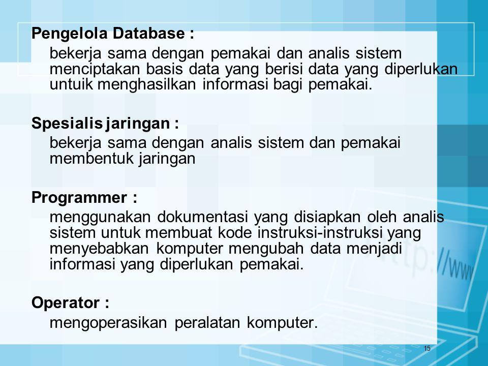 15 Pengelola Database : bekerja sama dengan pemakai dan analis sistem menciptakan basis data yang berisi data yang diperlukan untuik menghasilkan info