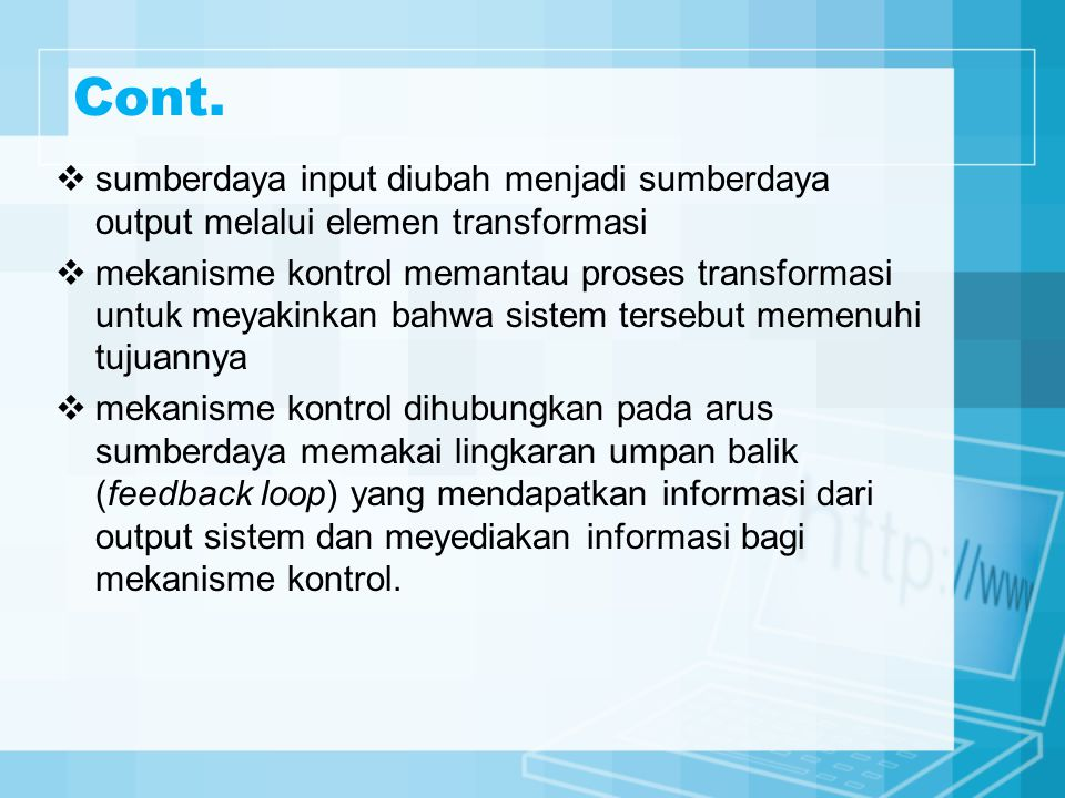 Cont.  sumberdaya input diubah menjadi sumberdaya output melalui elemen transformasi  mekanisme kontrol memantau proses transformasi untuk meyakinka