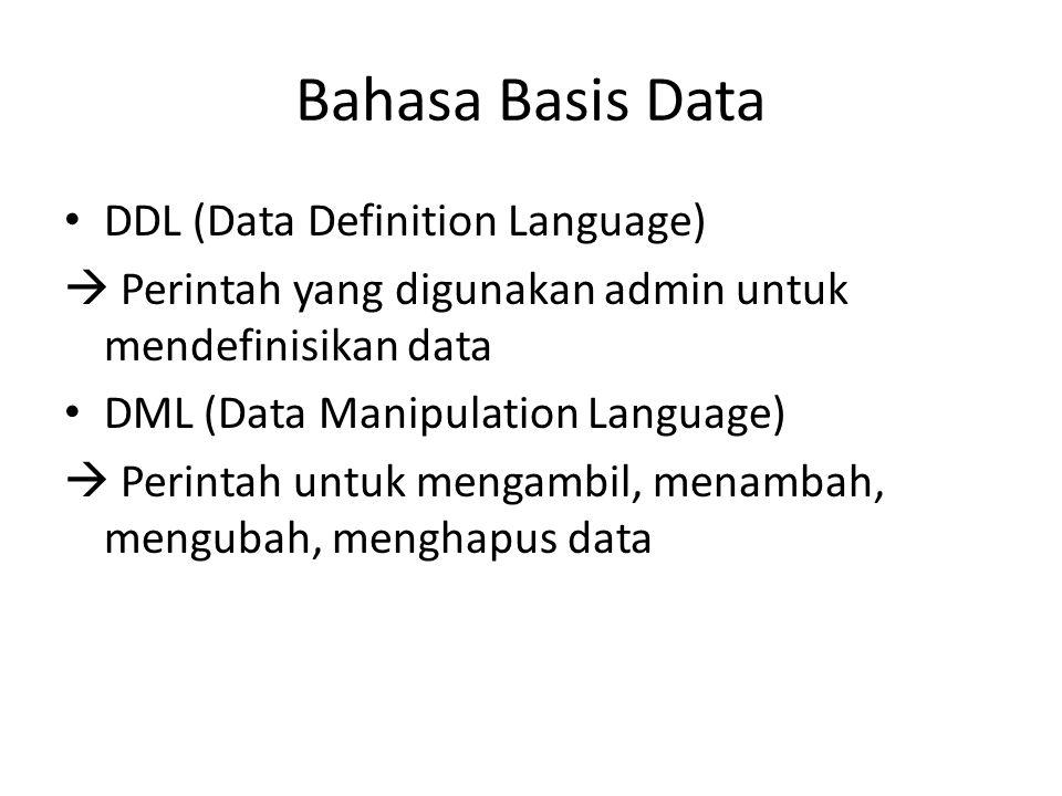 Bahasa Basis Data DDL (Data Definition Language)  Perintah yang digunakan admin untuk mendefinisikan data DML (Data Manipulation Language)  Perintah untuk mengambil, menambah, mengubah, menghapus data