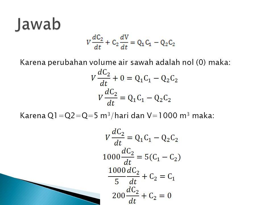 Karena perubahan volume air sawah adalah nol (0) maka: Karena Q1=Q2=Q=5 m 3 /hari dan V=1000 m 3 maka: