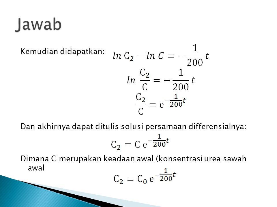 Kemudian didapatkan: Dan akhirnya dapat ditulis solusi persamaan differensialnya: Dimana C merupakan keadaan awal (konsentrasi urea sawah awal