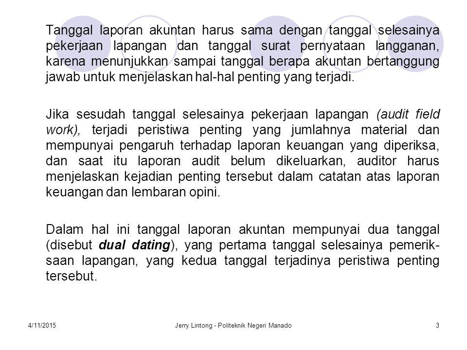 4/11/2015Jerry Lintong - Politeknik Negeri Manado3 Tanggal laporan akuntan harus sama dengan tanggal selesainya pekerjaan lapangan dan tanggal surat p