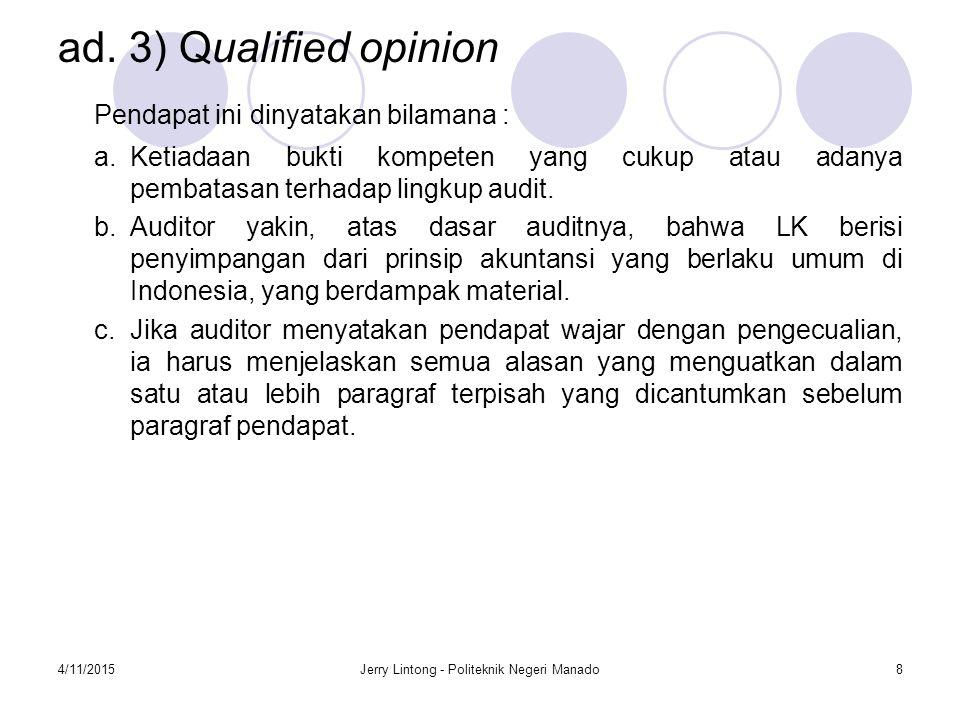 4/11/2015Jerry Lintong - Politeknik Negeri Manado8 ad. 3) Qualified opinion Pendapat ini dinyatakan bilamana : a.Ketiadaan bukti kompeten yang cukup a