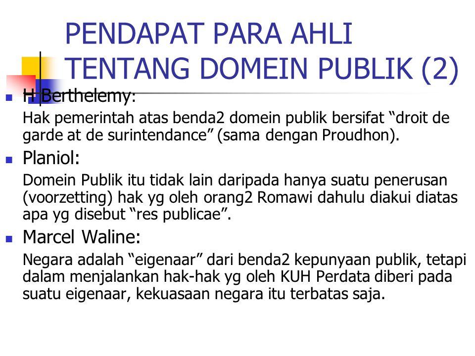 """PENDAPAT PARA AHLI TENTANG DOMEIN PUBLIK (2) H Berthelemy : Hak pemerintah atas benda2 domein publik bersifat """"droit de garde at de surintendance"""" (sa"""