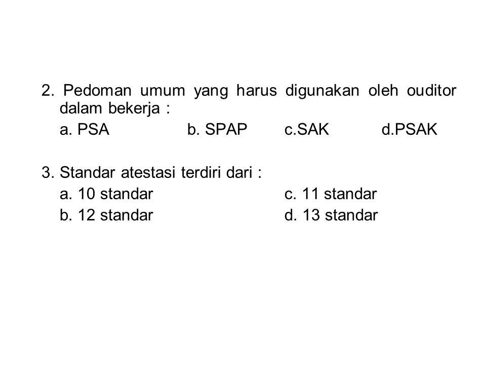 2. Pedoman umum yang harus digunakan oleh ouditor dalam bekerja : a. PSA b. SPAPc.SAKd.PSAK 3.Standar atestasi terdiri dari : a. 10 standarc. 11 stand