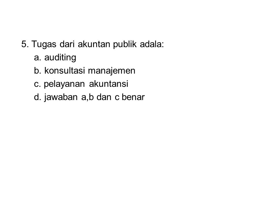 5. Tugas dari akuntan publik adala: a. auditing b. konsultasi manajemen c. pelayanan akuntansi d. jawaban a,b dan c benar