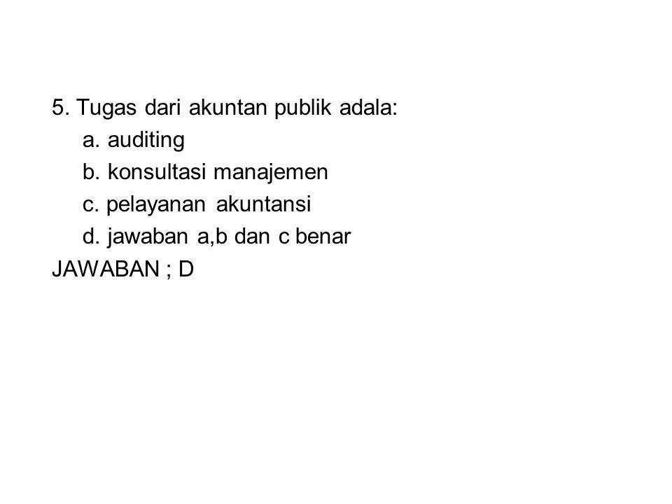 5. Tugas dari akuntan publik adala: a. auditing b. konsultasi manajemen c. pelayanan akuntansi d. jawaban a,b dan c benar JAWABAN ; D