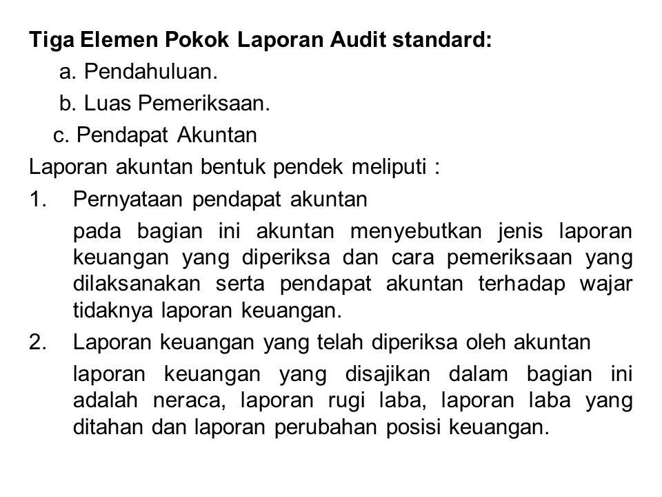 Tiga Elemen Pokok Laporan Audit standard: a. Pendahuluan. b. Luas Pemeriksaan. c. Pendapat Akuntan Laporan akuntan bentuk pendek meliputi : 1.Pernyata