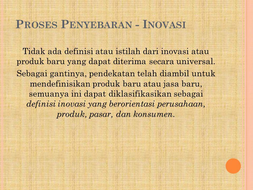 P ROSES P ENYEBARAN - I NOVASI Tidak ada definisi atau istilah dari inovasi atau produk baru yang dapat diterima secara universal. Sebagai gantinya, p