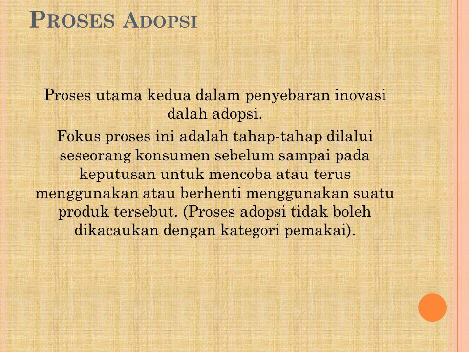 P ROSES A DOPSI Proses utama kedua dalam penyebaran inovasi dalah adopsi. Fokus proses ini adalah tahap-tahap dilalui seseorang konsumen sebelum sampa
