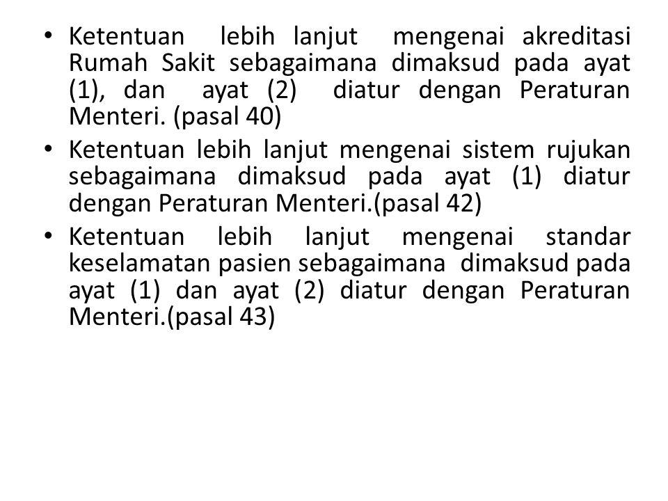 Ketentuan lebih lanjut mengenai akreditasi Rumah Sakit sebagaimana dimaksud pada ayat (1), dan ayat (2) diatur dengan Peraturan Menteri. (pasal 40) Ke