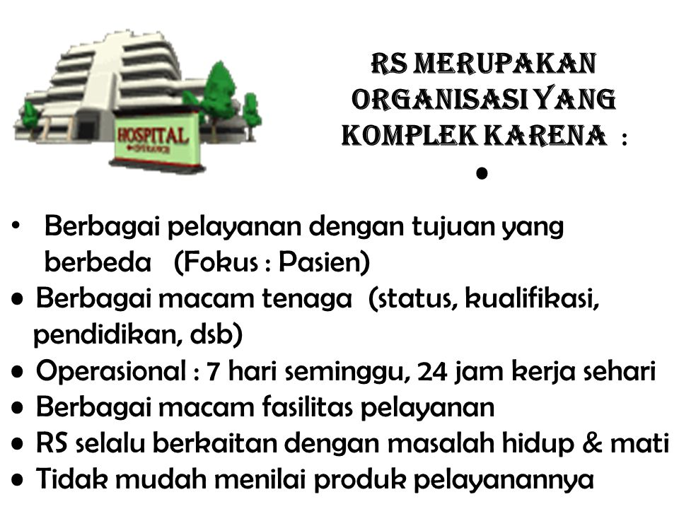 RS MERUPAKAN ORGANISASI YANG KOMPLEK KARENA : Berbagai pelayanan dengan tujuan yang berbeda (Fokus : Pasien) Berbagai macam tenaga (status, kualifikas