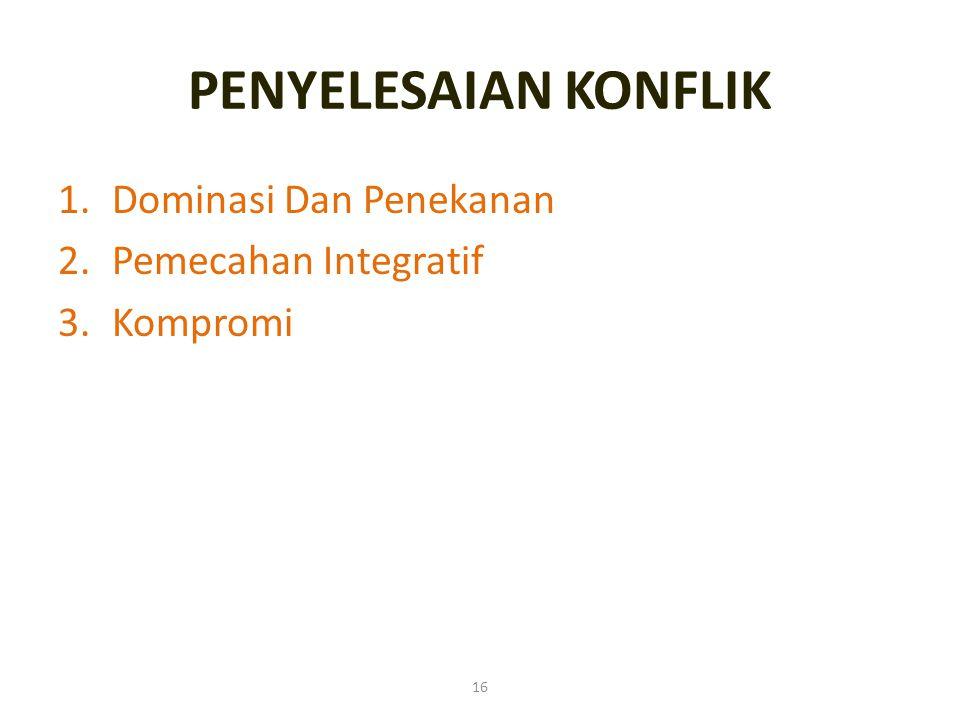 16 PENYELESAIAN KONFLIK 1.Dominasi Dan Penekanan 2.Pemecahan Integratif 3.Kompromi
