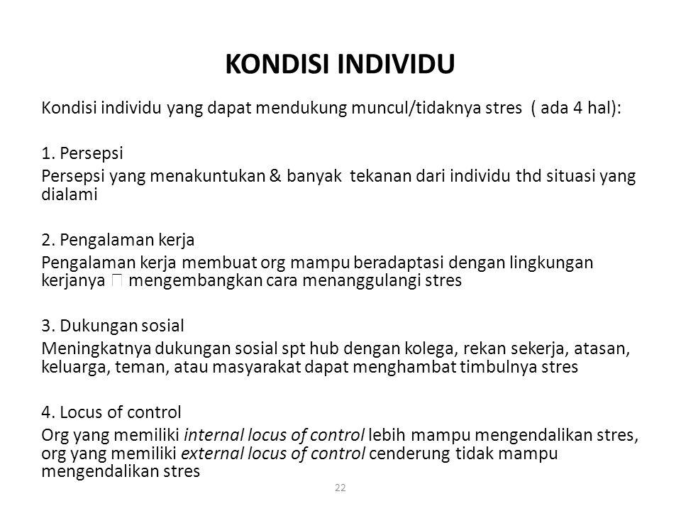22 KONDISI INDIVIDU Kondisi individu yang dapat mendukung muncul/tidaknya stres ( ada 4 hal): 1. Persepsi Persepsi yang menakuntukan & banyak tekanan