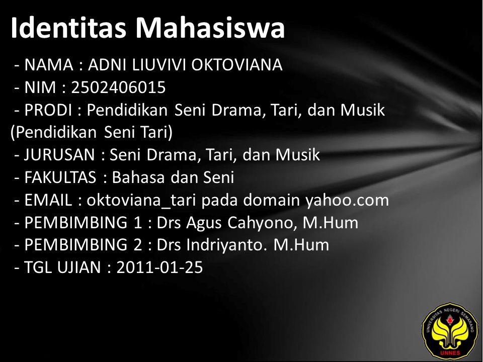 Identitas Mahasiswa - NAMA : ADNI LIUVIVI OKTOVIANA - NIM : 2502406015 - PRODI : Pendidikan Seni Drama, Tari, dan Musik (Pendidikan Seni Tari) - JURUSAN : Seni Drama, Tari, dan Musik - FAKULTAS : Bahasa dan Seni - EMAIL : oktoviana_tari pada domain yahoo.com - PEMBIMBING 1 : Drs Agus Cahyono, M.Hum - PEMBIMBING 2 : Drs Indriyanto.