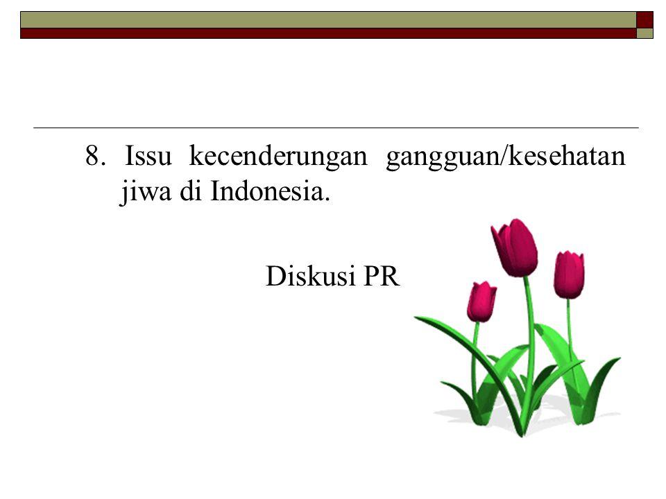 8. Issu kecenderungan gangguan/kesehatan jiwa di Indonesia. Diskusi PR