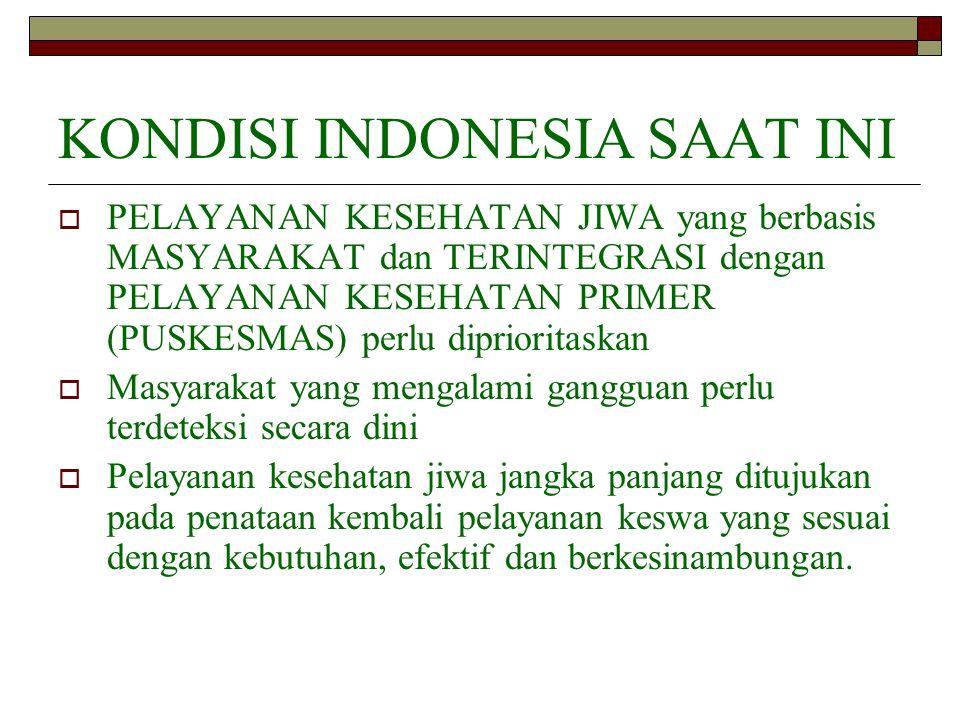 KONDISI INDONESIA SAAT INI  PELAYANAN KESEHATAN JIWA yang berbasis MASYARAKAT dan TERINTEGRASI dengan PELAYANAN KESEHATAN PRIMER (PUSKESMAS) perlu di
