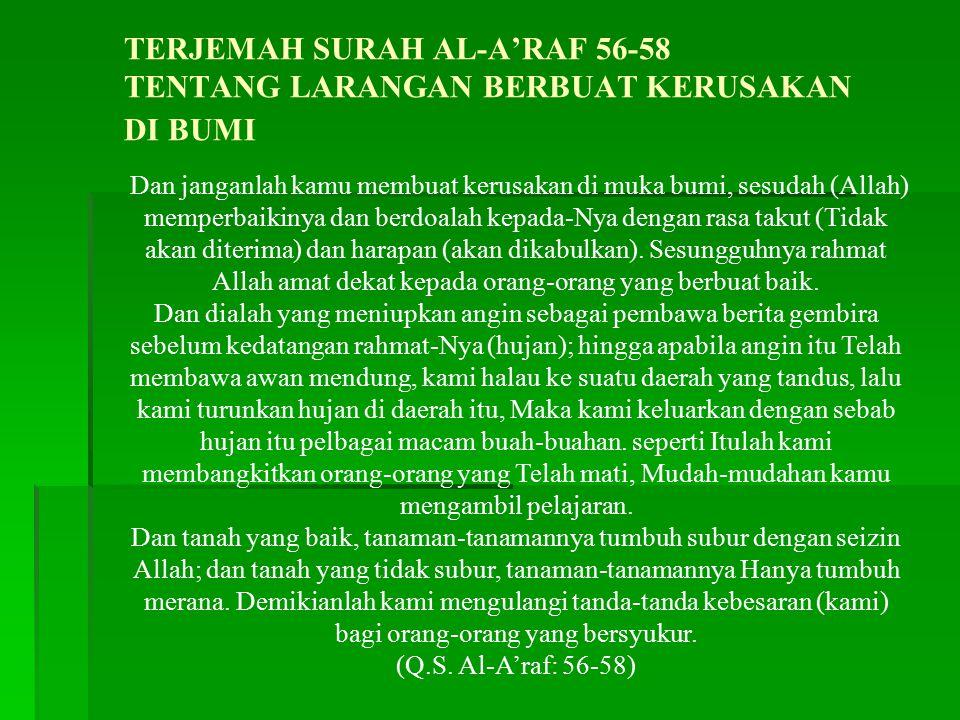 TERJEMAH SURAH AL-A'RAF 56-58 TENTANG LARANGAN BERBUAT KERUSAKAN DI BUMI Dan janganlah kamu membuat kerusakan di muka bumi, sesudah (Allah) memperbaikinya dan berdoalah kepada-Nya dengan rasa takut (Tidak akan diterima) dan harapan (akan dikabulkan).