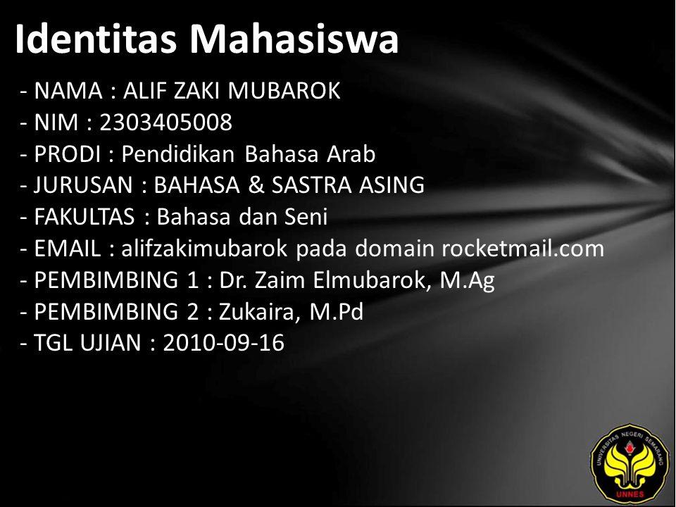 Identitas Mahasiswa - NAMA : ALIF ZAKI MUBAROK - NIM : 2303405008 - PRODI : Pendidikan Bahasa Arab - JURUSAN : BAHASA & SASTRA ASING - FAKULTAS : Bahasa dan Seni - EMAIL : alifzakimubarok pada domain rocketmail.com - PEMBIMBING 1 : Dr.