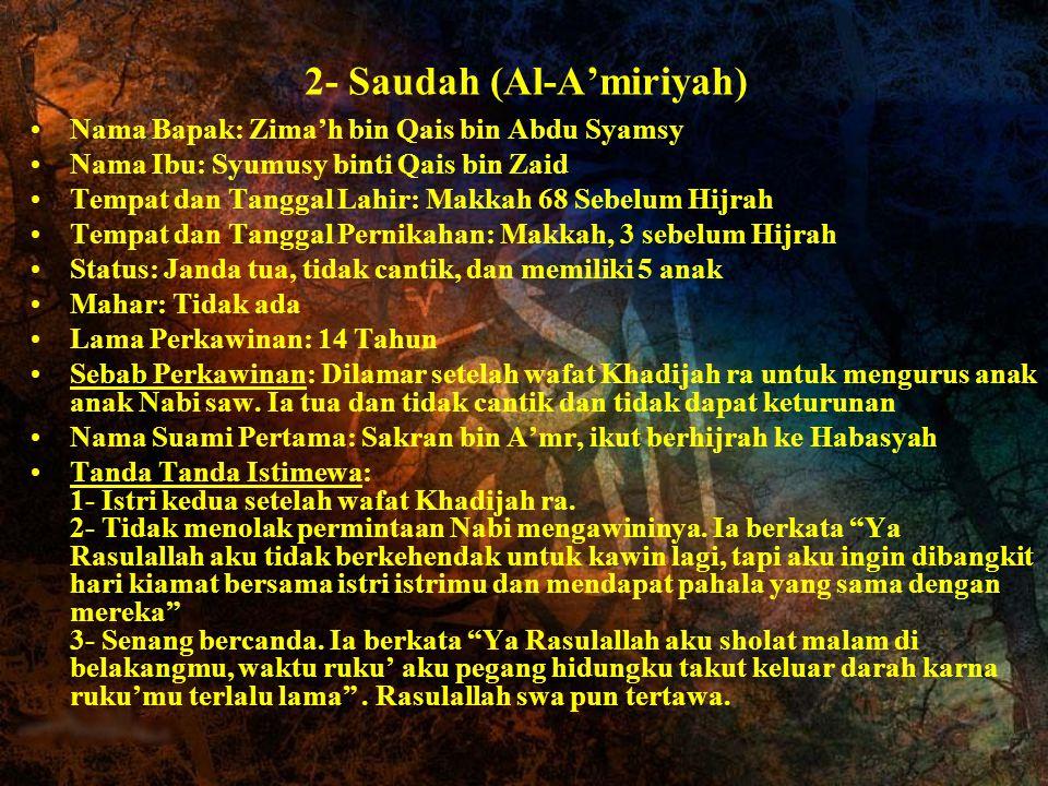 2- Saudah (Al-A'miriyah) Nama Bapak: Zima'h bin Qais bin Abdu Syamsy Nama Ibu: Syumusy binti Qais bin Zaid Tempat dan Tanggal Lahir: Makkah 68 Sebelum