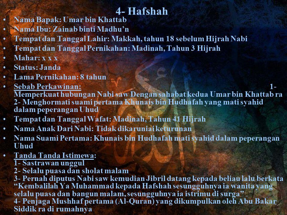 4- Hafshah Nama Bapak: Umar bin Khattab Nama Ibu: Zainab binti Madhu'n Tempat dan Tanggal Lahir: Makkah, tahun 18 sebelum Hijrah Nabi Tempat dan Tangg