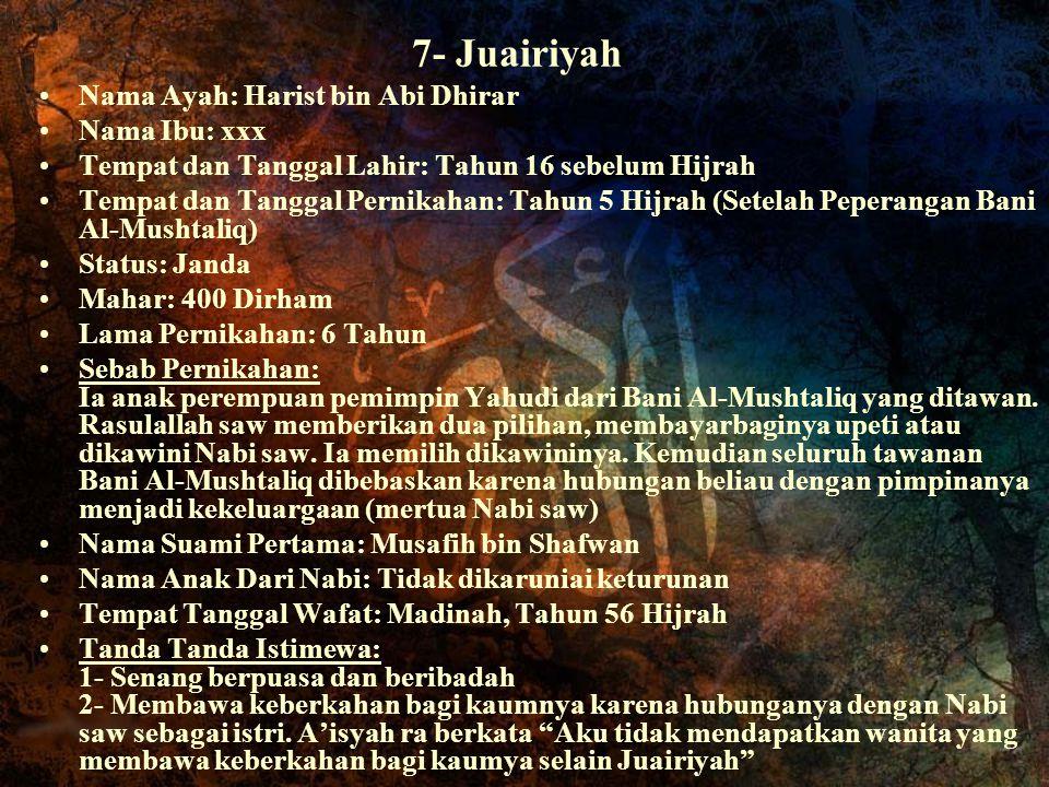 7- Juairiyah Nama Ayah: Harist bin Abi Dhirar Nama Ibu: xxx Tempat dan Tanggal Lahir: Tahun 16 sebelum Hijrah Tempat dan Tanggal Pernikahan: Tahun 5 H