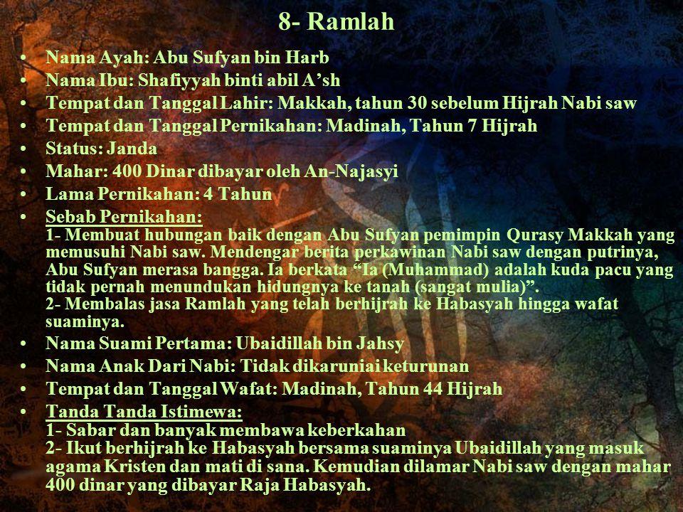 8- Ramlah Nama Ayah: Abu Sufyan bin Harb Nama Ibu: Shafiyyah binti abil A'sh Tempat dan Tanggal Lahir: Makkah, tahun 30 sebelum Hijrah Nabi saw Tempat