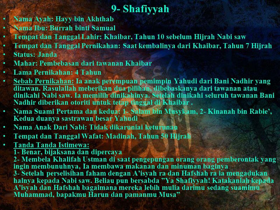 9- Shafiyyah Nama Ayah: Hayy bin Akhthab Nama Ibu: Burrah binti Samual Tempat dan Tanggal Lahir: Khaibar, Tahun 10 sebelum Hijrah Nabi saw Tempat dan