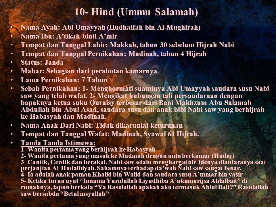 10- Hind (Ummu Salamah) Nama Ayah: Abi Umayyah (Hudhaifah bin Al-Mughirah) Nama Ibu: A'tikah binti A'mir Tempat dan Tanggal Lahir: Makkah, tahun 30 se
