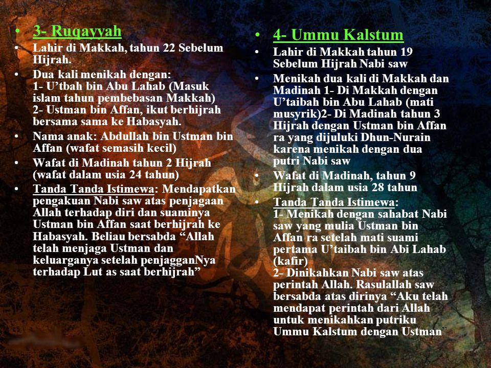 3- Ruqayyah Lahir di Makkah, tahun 22 Sebelum Hijrah. Dua kali menikah dengan: 1- U'tbah bin Abu Lahab (Masuk islam tahun pembebasan Makkah) 2- Ustman