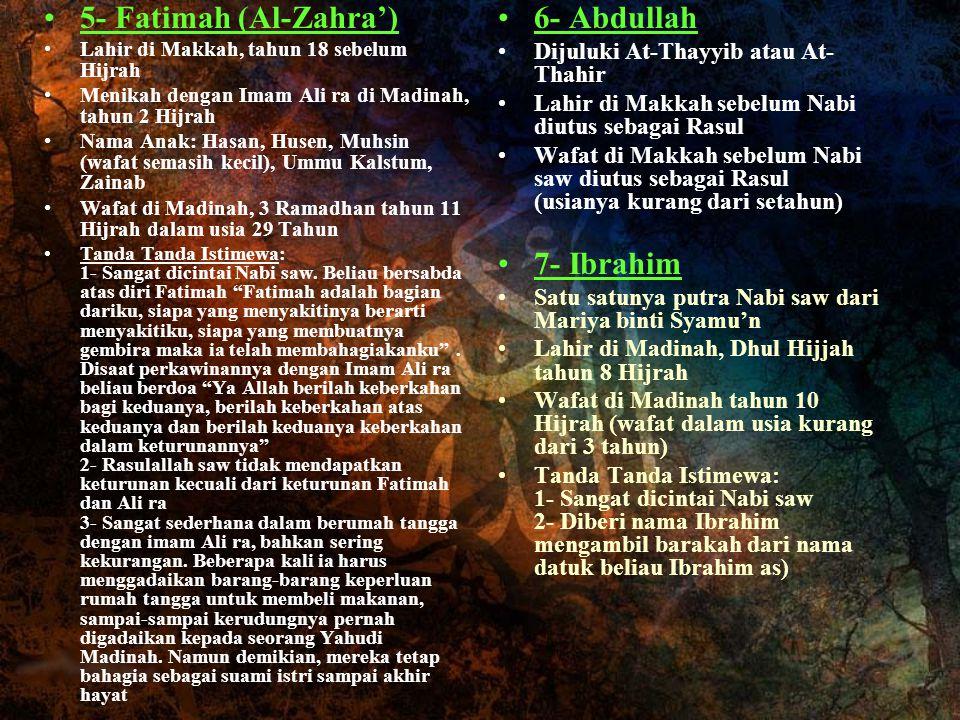 5- Fatimah (Al-Zahra') Lahir di Makkah, tahun 18 sebelum Hijrah Menikah dengan Imam Ali ra di Madinah, tahun 2 Hijrah Nama Anak: Hasan, Husen, Muhsin
