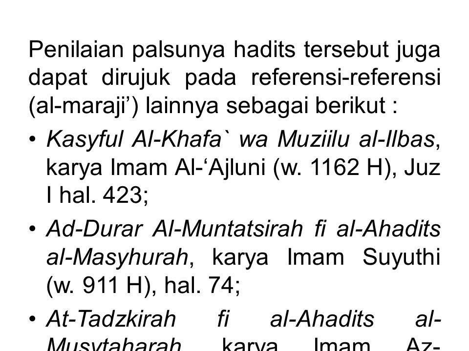 Penilaian palsunya hadits tersebut juga dapat dirujuk pada referensi-referensi (al-maraji') lainnya sebagai berikut : Kasyful Al-Khafa` wa Muziilu al-Ilbas, karya Imam Al-'Ajluni (w.