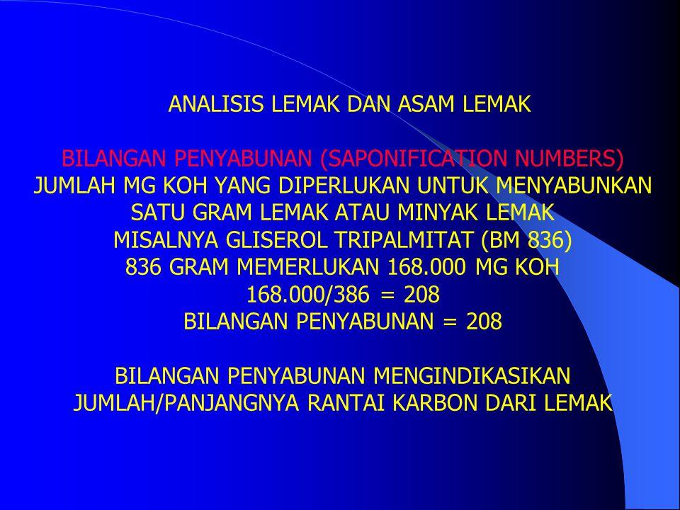 ANALISIS LEMAK DAN ASAM LEMAK BILANGAN IODIUM (IODINE NUMBERS) JUMLAH GRAM IOD YANG DIPERLUKAN UNTUK 100 GRAM LEMAK ATAU MINYAK LEMAK MISALNYA 100 GRAM GLISEROL TRIOLEAT (BM 884) MEMERLUKAN 3 MOL IOD 3 MOL I 2 = 3 X 2 X 126,9 = 761,4 GRAM IOD 100 GRAM MEMERLUKAN 761,4 GRAM KOH 761,4 X 100/884 = 86 BILANGAN IOD = 86 BILANGAN IOD MENGINDIKASIKAN JUMLAH IKATAN RANGKAP DARI LEMAK