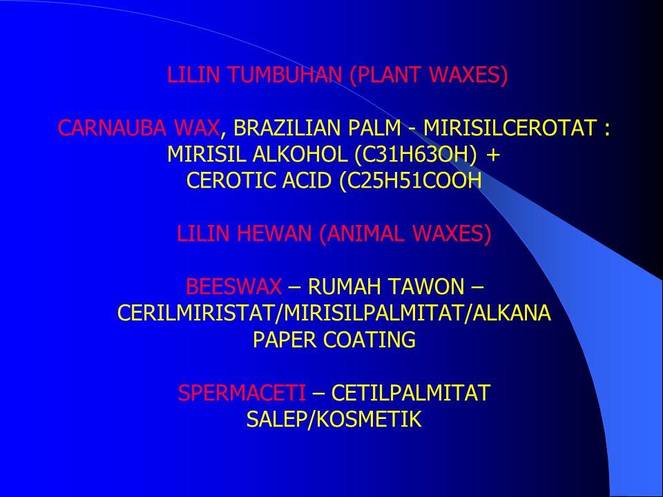 LILIN TUMBUHAN (PLANT WAXES) CARNAUBA WAX, BRAZILIAN PALM - MIRISILCEROTAT : MIRISIL ALKOHOL (C31H63OH) + CEROTIC ACID (C25H51COOH LILIN HEWAN (ANIMAL