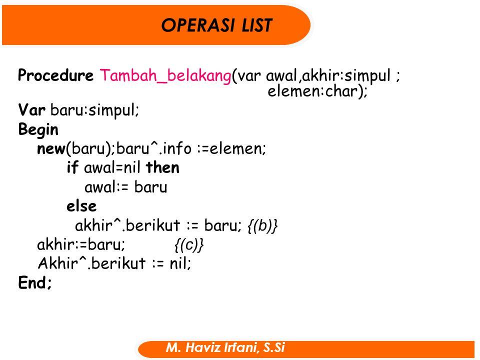 Procedure Tambah_belakang(var awal,akhir:simpul ; elemen:char); Var baru:simpul; Begin new(baru);baru^.info :=elemen; if awal=nil then awal:= baru els