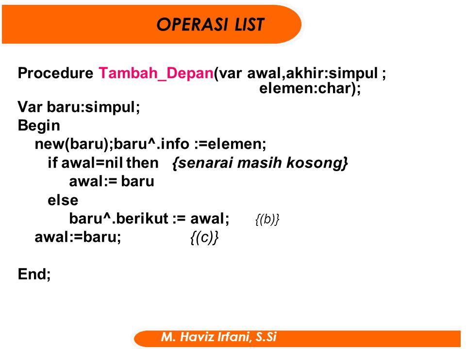 Procedure Tambah_Depan(var awal,akhir:simpul ; elemen:char); Var baru:simpul; Begin new(baru);baru^.info :=elemen; if awal=nil then {senarai masih kos