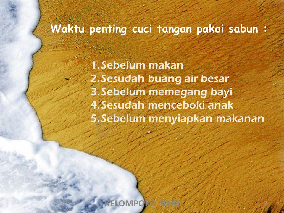 Waktu penting cuci tangan pakai sabun : 1.Sebelum makan 2.Sesudah buang air besar 3.Sebelum memegang bayi 4.Sesudah menceboki anak 5.Sebelum menyiapka