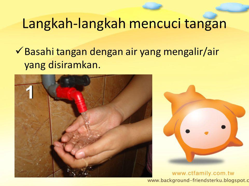 Langkah-langkah mencuci tangan Basahi tangan dengan air yang mengalir/air yang disiramkan.